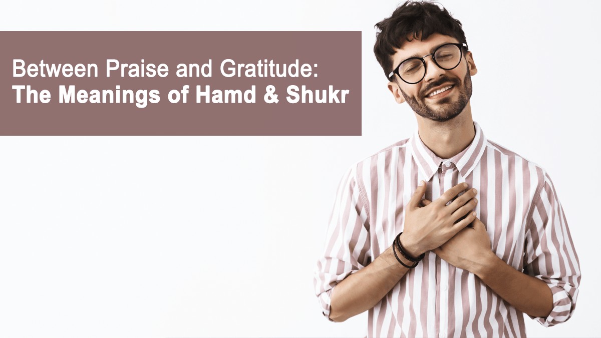 45 Between Praise and Gratitude: The Meanings of Hamd & Shukr - Blog